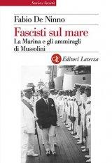 """""""Fascisti sul mare. La Marina e gli ammiragli di Mussolini"""" di Fabio De Ninno"""