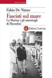 """Fascisti sul mare. La Marina e gli ammiragli di Mussolini"""" di Fabio De Ninno"""