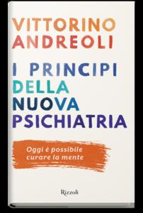 I principi della nuova psichiatria. Oggi è possibile curare la mente Vittorino Andreoli