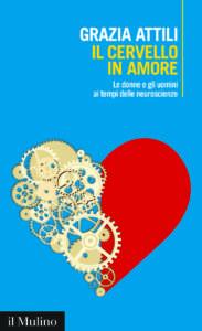 Il cervello in amore. Le donne e gli uomini ai tempi delle neuroscienze Grazia Attili