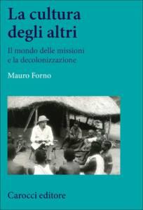 La cultura degli altri. Il mondo delle missioni e la decolonizzazione, Mauro Forno