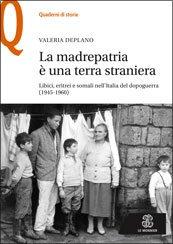 La madrepatria è una terra straniera. Libici, eritrei e somali nell'Italia del dopoguerra (1945-1960) Valeria Deplano