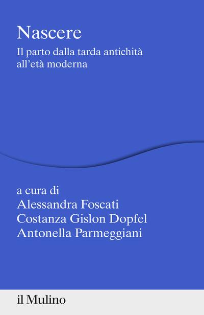 """""""Nascere.Il parto dalla tarda antichità all'età moderna"""" a cura di Alessandra Foscati, Costanza Gislon Dopfel e Antonella Parmeggiani"""