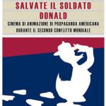 """""""Salvate il soldato Donald. Cinema di animazione di propaganda americana durante il Secondo Conflitto Mondiale"""" di Alessia Cecchet"""