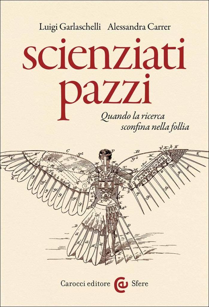 """""""Scienziati pazzi. Quando la ricerca sconfina nella follia"""" di Luigi Garlaschelli e Alessandra Carrer"""