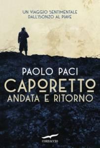 Caporetto andata e ritorno.Un viaggio sentimentale dall'Isonzo al Piave, Paolo Paci