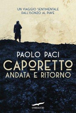 """""""Caporetto andata e ritorno.Un viaggio sentimentale dall'Isonzo al Piave"""" di Paolo Paci"""