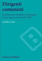 """""""Dirigenti comunisti. Reclutamento, selezione e formazione in una regione rossa (1945-1991)"""" di Achille Conti"""