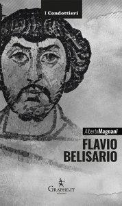 Flavio Belisario. Il generale di Giustiniano, Alberto Magnani