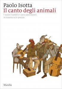 Il canto degli animali. I nostri fratelli e i loro sentimenti in musica e in poesia, Paolo Isotta