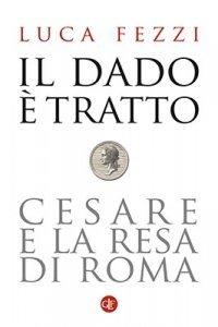 Il dado è tratto. Cesare e la resa di Roma, Luca Fezzi