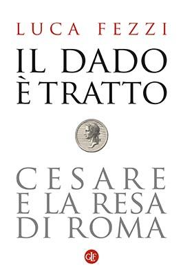 """""""Il dado è tratto. Cesare e la resa di Roma"""" di Luca Fezzi"""