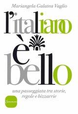 """""""L'italiano è bello. Una passeggiata tra storia, regole e bizzarrie"""" di Mariangela Galatea Vaglio"""