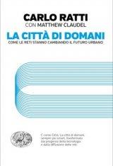 """""""La città di domani. Come le reti stanno cambiando il futuro urbano"""" di Carlo Ratti"""