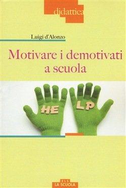 """""""Motivare i demotivati a scuola"""" di Luigi d'Alonzo"""