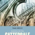 """""""Nascita di una cattedrale.1386-1418: la fondazione del Duomo di Milano"""" di Paolo Grillo"""