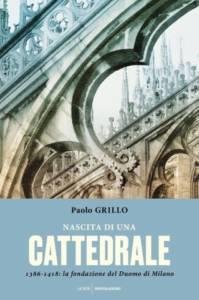 Nascita di una cattedrale.1386-1418: la fondazione del Duomo di Milano, Paolo Grillo