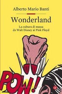 Wonderland. La cultura di massa da Walt Disney ai Pink Floyd, Alberto Mario Banti