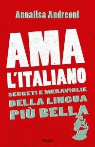 Ama l'italiano. Segreti e meraviglie della lingua più bella, Annalisa Andreoni