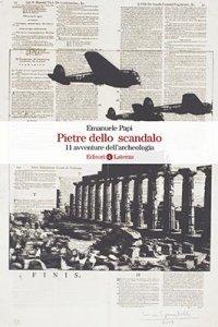 Pietre dello scandalo. 11 avventure dell'archeologia, Emanuele Papi