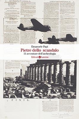 """""""Pietre dello scandalo. 11 avventure dell'archeologia"""" di Emanuele Papi"""