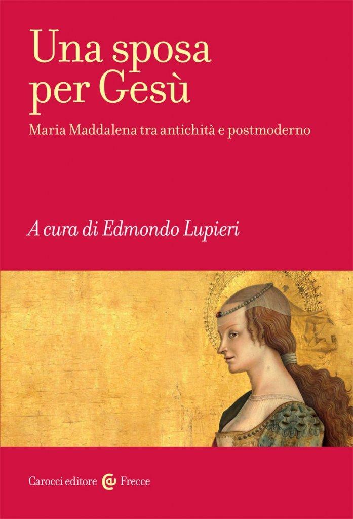 """""""Una sposa per Gesù. Maria Maddalena tra antichità e postmoderno"""" a cura di Edmondo Lupieri"""