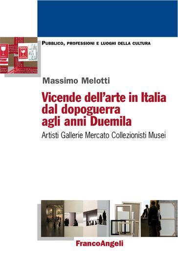 """""""Vicende dell'arte in Italia dal dopoguerra agli anni Duemila. Artisti, gallerie, mercato, collezionisti, musei"""" di Massimo Melotti"""