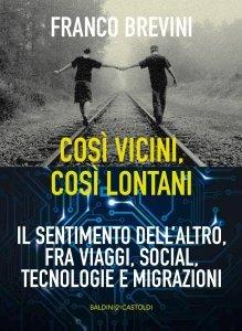 Così vicini, così lontani Il sentimento dell'altro, fra viaggi, social, tecnologie e migrazioni, Franco Brevini