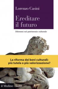 Ereditare il futuro. Dilemmi sul patrimonio culturale, Lorenzo Casini