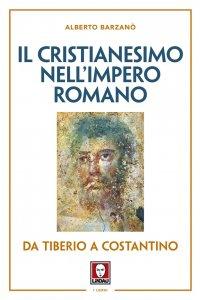 Il cristianesimo nell'Impero Romano da Tiberio a Costantino, Alberto Barzanò
