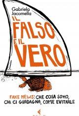 """""""Il falso e il vero. Fake news: che cosa sono, chi ci guadagna, come evitarle"""" di Gabriela Jacomella"""