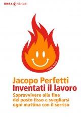 """""""Inventati il lavoro. Sopravvivere alla fine del posto fisso e svegliarsi ogni mattina con il sorriso"""" di Jacopo Perfetti"""