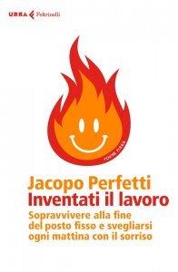 Inventati il lavoro. Sopravvivere alla fine del posto fisso e svegliarsi ogni mattina con il sorriso, Jacopo Perfetti