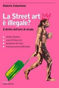 La Street art è illegale? Il diritto dell'arte di strada, Roberto Colantonio