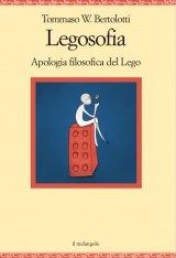 """""""Legosofia. Apologia filosofica del Lego"""" di Tommaso W. Bertolotti"""
