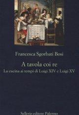 """""""A tavola coi re. La cucina ai tempi di Luigi XIV e Luigi XV"""" di Francesca Bosi Sgorbati"""