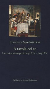 A tavola coi re. La cucina ai tempi di Luigi XIV e Luigi XV, Francesca Bosi Sgorbati
