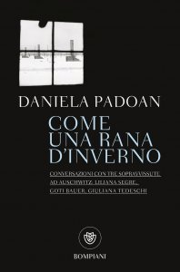 Come una rana d'inverno. Conversazioni con tre sopravvissute ad Auschwitz: Liliana Segre, Goti Bauer, Giuliana Tedeschi, Daniela Padoan