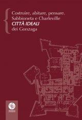 """""""Costruire, abitare, pensare. Sabbioneta e Charleville città ideali dei Gonzaga"""" a cura di Paolo Bertelli"""