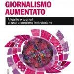 """""""Giornalismo aumentato. Attualità e scenari di una professione in rivoluzione"""" a cura di Giorgio Triani"""