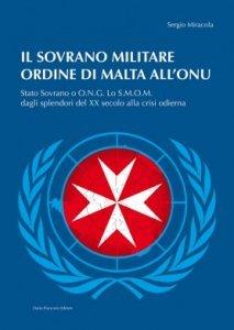 Il sovrano militare ordine di Malta all'ONU. Stato Sovrano o O.N.G. Lo S.M.O.M. dagli splendori del XX secolo alla crisi odierna, Sergio Miracola