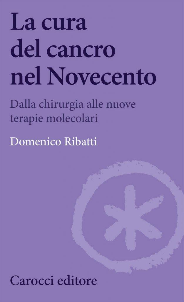 """""""La cura del cancro nel Novecento. Dalla chirurgia alle nuove terapie molecolari"""" di Domenico Ribatti"""