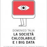 """""""La società calcolabile e i Big Data. Algoritmi e persone nel mondo digitale"""" di Domenico Talia"""