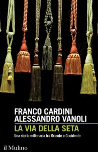 La via della seta. Una storia millenaria tra Oriente e Occidente, Alessandro Vanoli, Franco Cardini