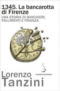 1345. La bancarotta di Firenze. Una storia di banchieri, fallimenti e finanza, Lorenzo Tanzini