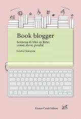 """""""Book blogger. Scrivere di libri in Rete: come, dove, perché"""" di Giulia Ciarapica"""