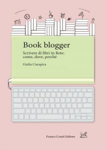 Book blogger. Scrivere di libri in Rete: come, dove, perché, Giulia Ciarapica