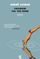 """""""Chiamami col tuo nome"""" di Andre Aciman: trama e recensione"""