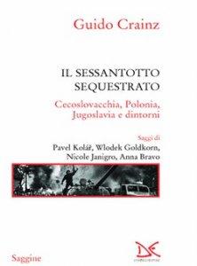 Il sessantotto sequestrato. Cecoslovacchia, Polonia, Jugoslavia e dintorni, Guido Crainz