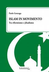 """""""Islam in movimento. Tra riformismo e jihadismo"""" di Paolo Gonzaga"""